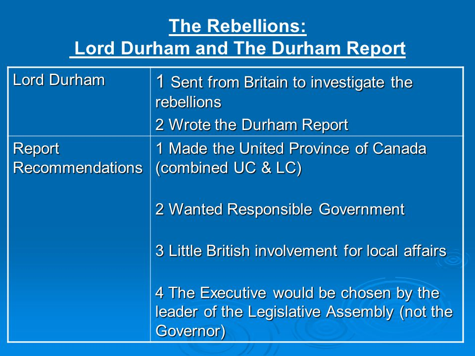 Lord Durham 1 Sent from Britain to investigate the rebellions 2 Wrote the Durham Report Report Recommendations 1 Made the United Province of Canada (c