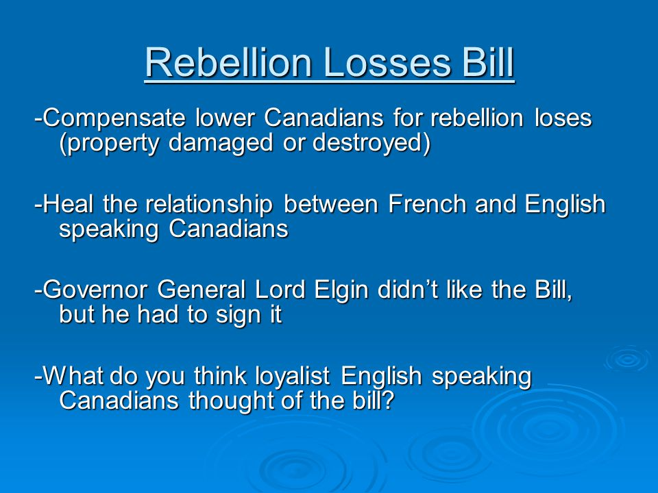 Rebellion Losses Bill -Compensate lower Canadians for rebellion loses (property damaged or destroyed) -Heal the relationship between French and Englis