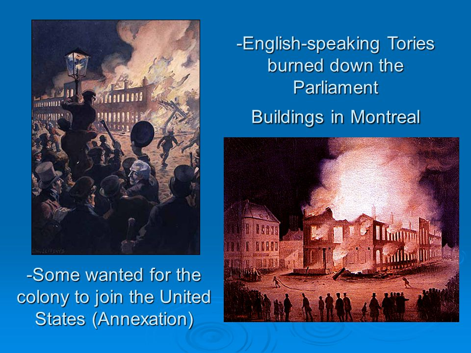 -Some wanted for the colony to join the United States (Annexation) -English-speaking Tories burned down the Parliament Buildings in Montreal