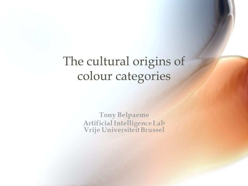 The cultural origins of colour categories Tony Belpaeme Artificial Intelligence Lab Vrije Universiteit Brussel