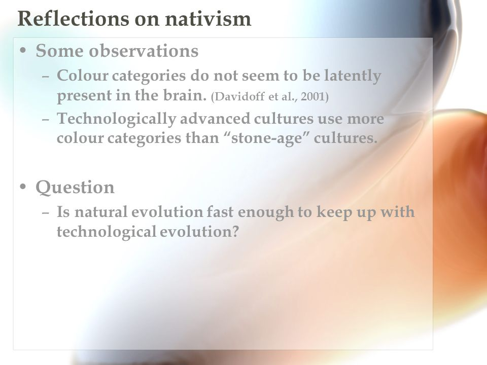 Reflections on nativism Some observations – Colour categories do not seem to be latently present in the brain.