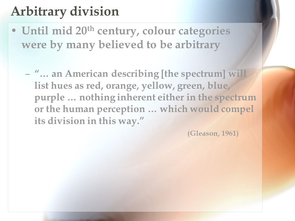 Arbitrary division Until mid 20 th century, colour categories were by many believed to be arbitrary – … an American describing [the spectrum] will list hues as red, orange, yellow, green, blue, purple … nothing inherent either in the spectrum or the human perception … which would compel its division in this way. (Gleason, 1961)
