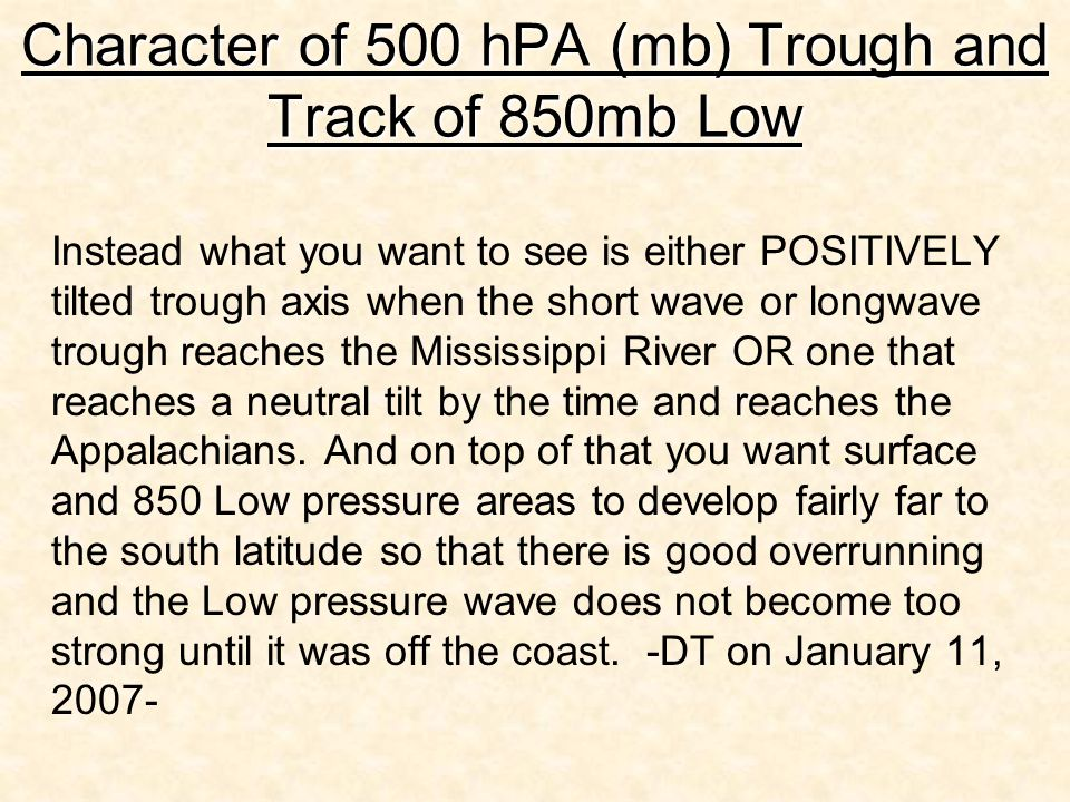 Character of 500 hPA (mb) Trough and Track of 850mb Low Instead what you want to see is either POSITIVELY tilted trough axis when the short wave or longwave trough reaches the Mississippi River OR one that reaches a neutral tilt by the time and reaches the Appalachians.