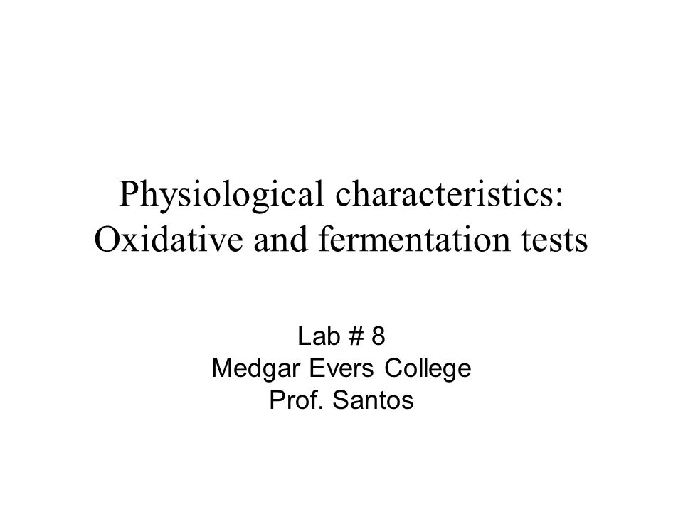 Physiological characteristics: Oxidative and fermentation tests Lab # 8 Medgar Evers College Prof. Santos