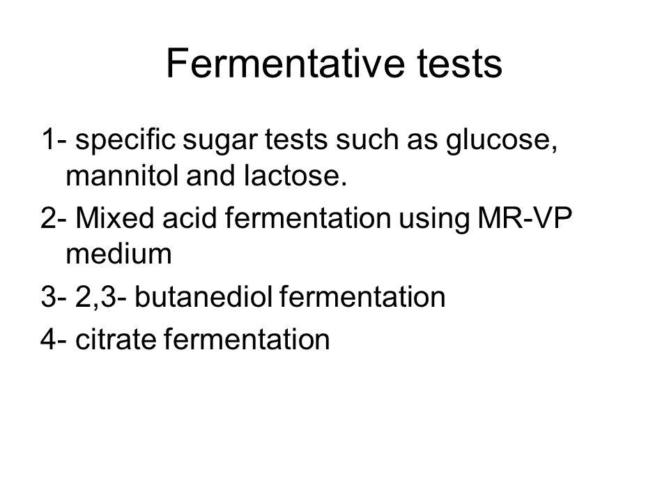 Fermentative tests 1- specific sugar tests such as glucose, mannitol and lactose. 2- Mixed acid fermentation using MR-VP medium 3- 2,3- butanediol fer