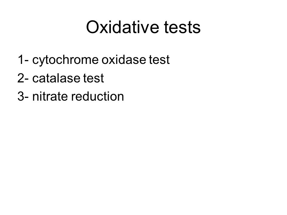 Oxidative tests 1- cytochrome oxidase test 2- catalase test 3- nitrate reduction