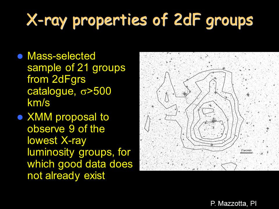 X-ray properties of 2dF groups Mass-selected sample of 21 groups from 2dFgrs catalogue,  >500 km/s XMM proposal to observe 9 of the lowest X-ray luminosity groups, for which good data does not already exist P.