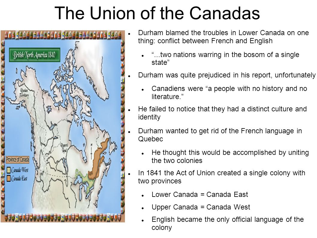 The Union of the Canadas Durham blamed the troubles in Lower Canada on one thing: conflict between French and English ...two nations warring in the bosom of a single state Durham was quite prejudiced in his report, unfortunately Canadiens were a people with no history and no literature. He failed to notice that they had a distinct culture and identity Durham wanted to get rid of the French language in Quebec He thought this would be accomplished by uniting the two colonies In 1841 the Act of Union created a single colony with two provinces Lower Canada = Canada East Upper Canada = Canada West English became the only official language of the colony