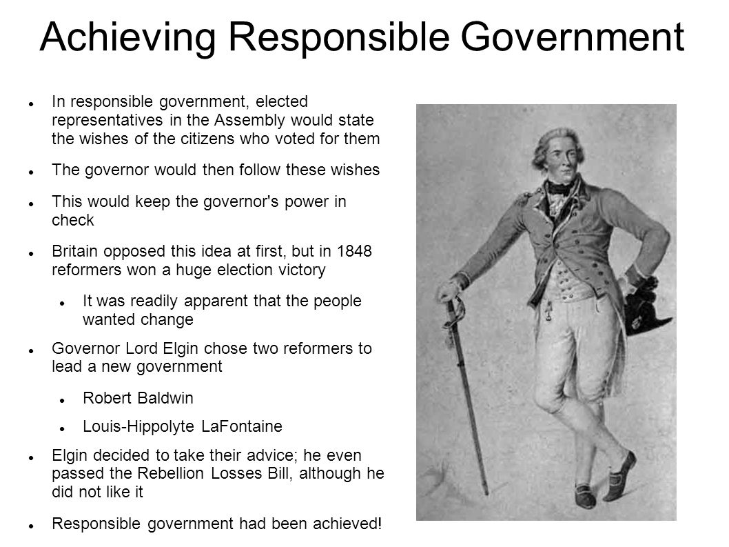 Achieving Responsible Government In responsible government, elected representatives in the Assembly would state the wishes of the citizens who voted for them The governor would then follow these wishes This would keep the governor s power in check Britain opposed this idea at first, but in 1848 reformers won a huge election victory It was readily apparent that the people wanted change Governor Lord Elgin chose two reformers to lead a new government Robert Baldwin Louis-Hippolyte LaFontaine Elgin decided to take their advice; he even passed the Rebellion Losses Bill, although he did not like it Responsible government had been achieved!