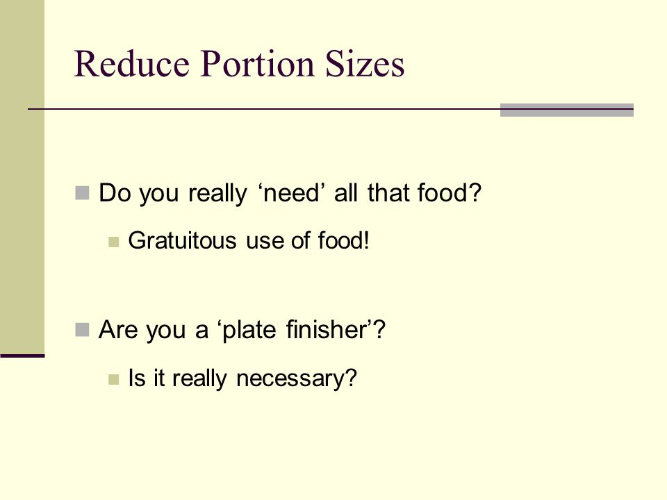 Reduce Portion Sizes Do you really 'need' all that food? Gratuitous use of food! Are you a 'plate finisher'? Is it really necessary?