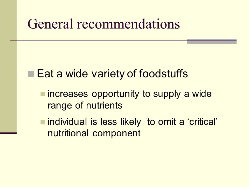 General recommendations Eat a wide variety of foodstuffs increases opportunity to supply a wide range of nutrients individual is less likely to omit a