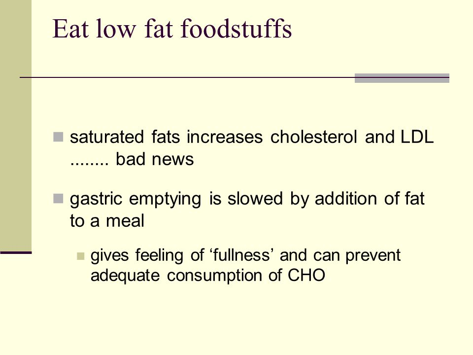 Eat low fat foodstuffs saturated fats increases cholesterol and LDL........ bad news gastric emptying is slowed by addition of fat to a meal gives fee