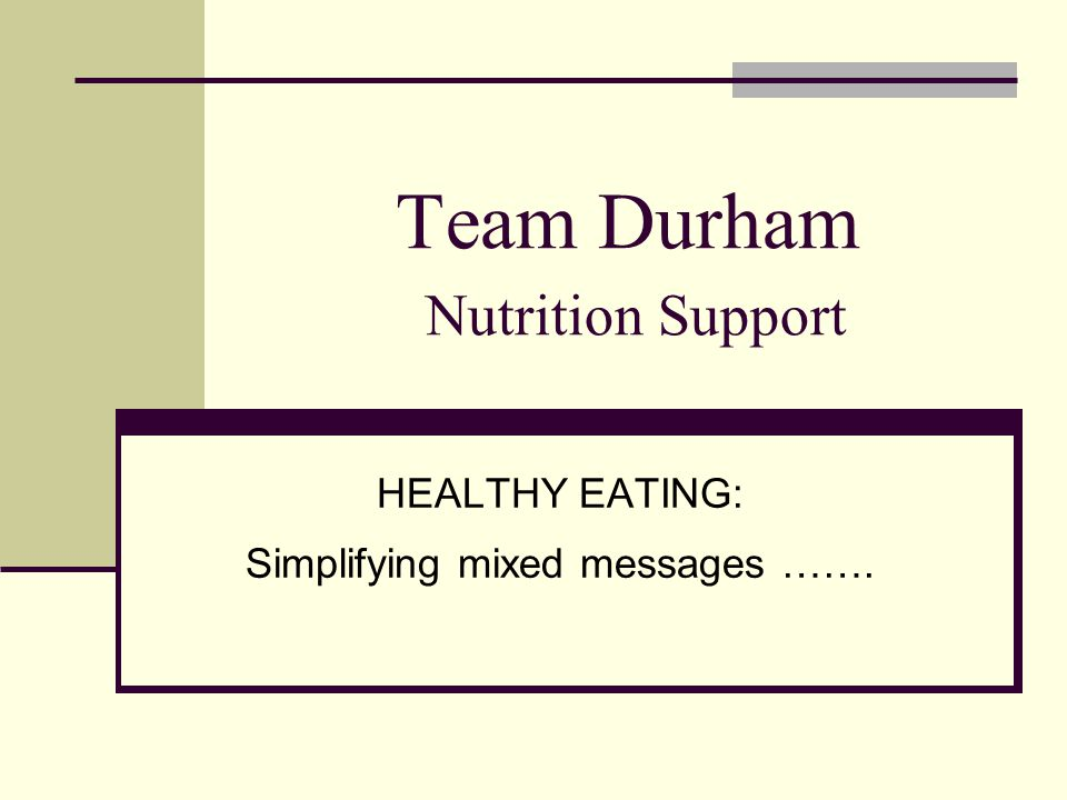 Team Durham Nutrition Support HEALTHY EATING: Simplifying mixed messages …….