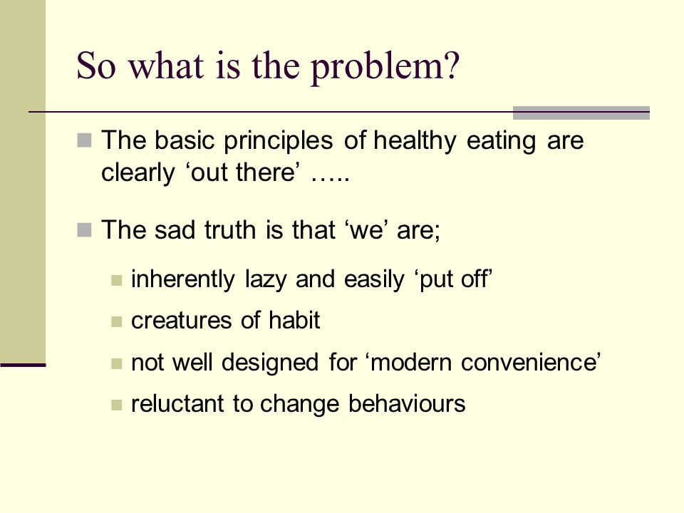 So what is the problem? The basic principles of healthy eating are clearly 'out there' ….. The sad truth is that 'we' are; inherently lazy and easily