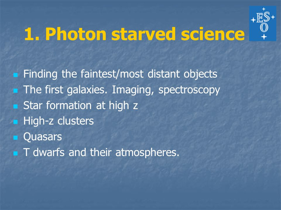1. Photon starved science Finding the faintest/most distant objects The first galaxies.