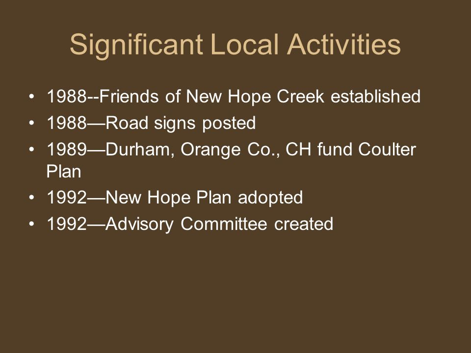 Significant Local Activities 1988--Friends of New Hope Creek established 1988—Road signs posted 1989—Durham, Orange Co., CH fund Coulter Plan 1992—New Hope Plan adopted 1992—Advisory Committee created