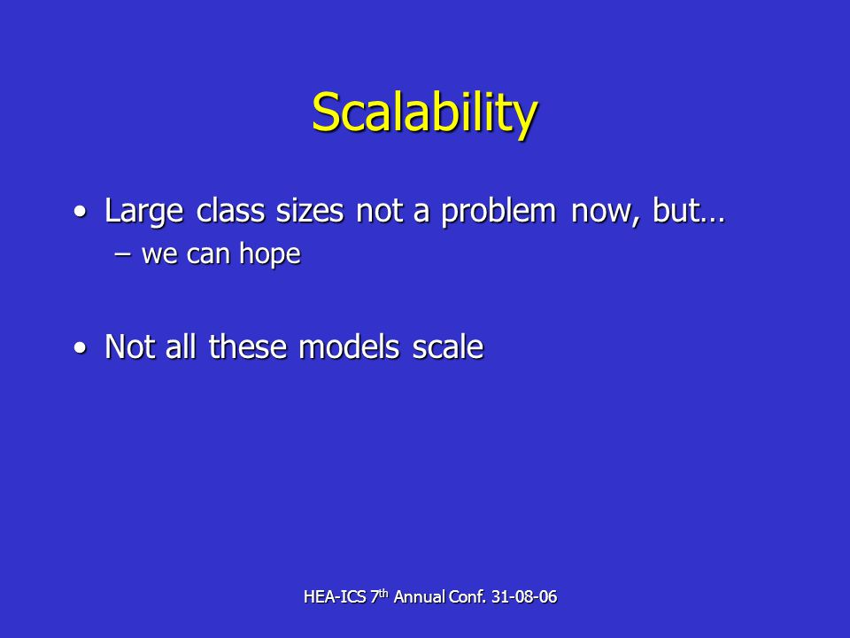 HEA-ICS 7 th Annual Conf. 31-08-06 Scalability Large class sizes not a problem now, but…Large class sizes not a problem now, but… –we can hope Not all