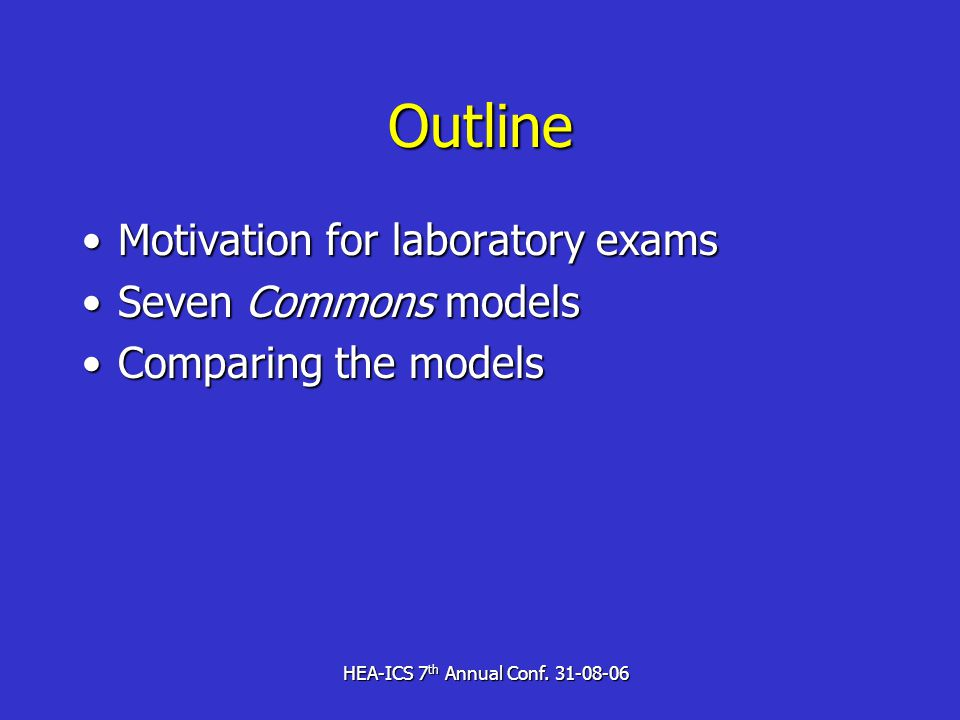 HEA-ICS 7 th Annual Conf. 31-08-06 Outline Motivation for laboratory examsMotivation for laboratory exams Seven Commons modelsSeven Commons models Com