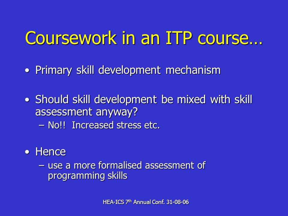 HEA-ICS 7 th Annual Conf. 31-08-06 Coursework in an ITP course… Primary skill development mechanismPrimary skill development mechanism Should skill de