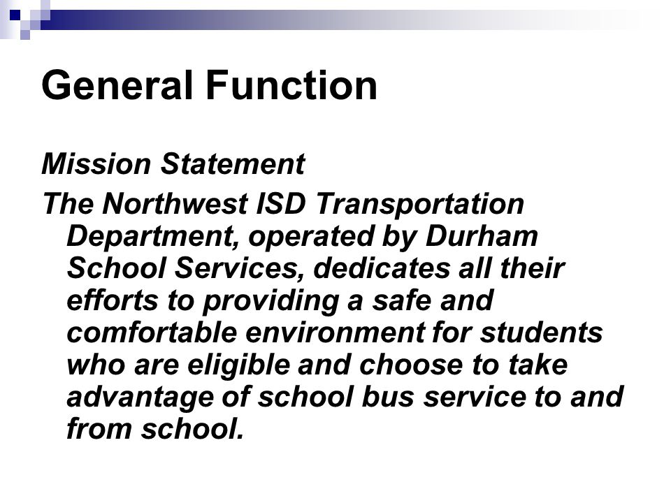 General Function Mission Statement The Northwest ISD Transportation Department, operated by Durham School Services, dedicates all their efforts to providing a safe and comfortable environment for students who are eligible and choose to take advantage of school bus service to and from school.