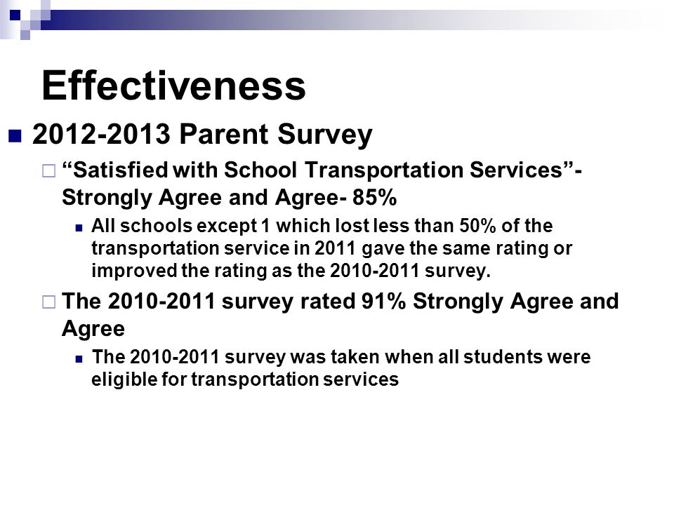Effectiveness 2012-2013 Parent Survey  Satisfied with School Transportation Services - Strongly Agree and Agree- 85% All schools except 1 which lost less than 50% of the transportation service in 2011 gave the same rating or improved the rating as the 2010-2011 survey.