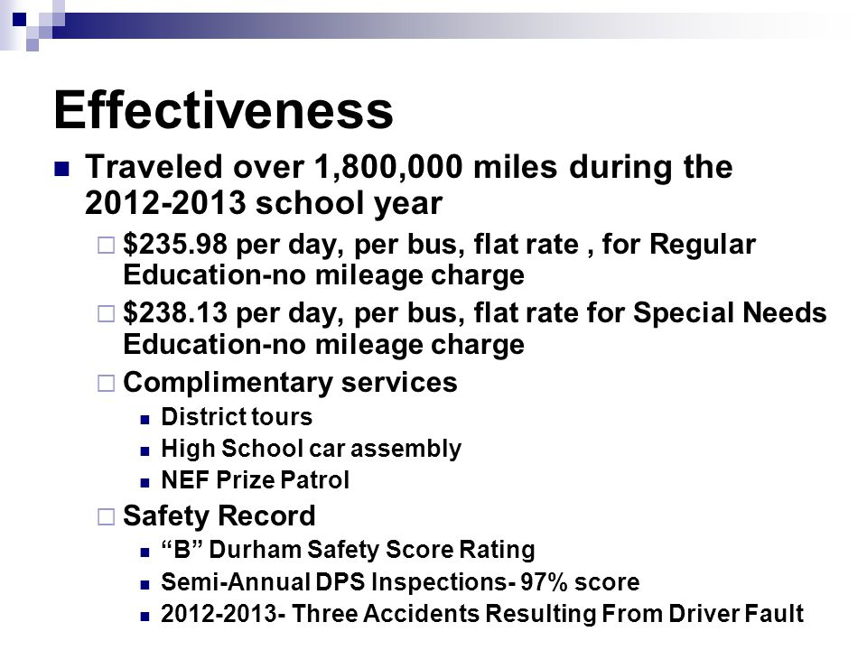 Effectiveness Traveled over 1,800,000 miles during the 2012-2013 school year  $235.98 per day, per bus, flat rate, for Regular Education-no mileage charge  $238.13 per day, per bus, flat rate for Special Needs Education-no mileage charge  Complimentary services District tours High School car assembly NEF Prize Patrol  Safety Record B Durham Safety Score Rating Semi-Annual DPS Inspections- 97% score 2012-2013- Three Accidents Resulting From Driver Fault