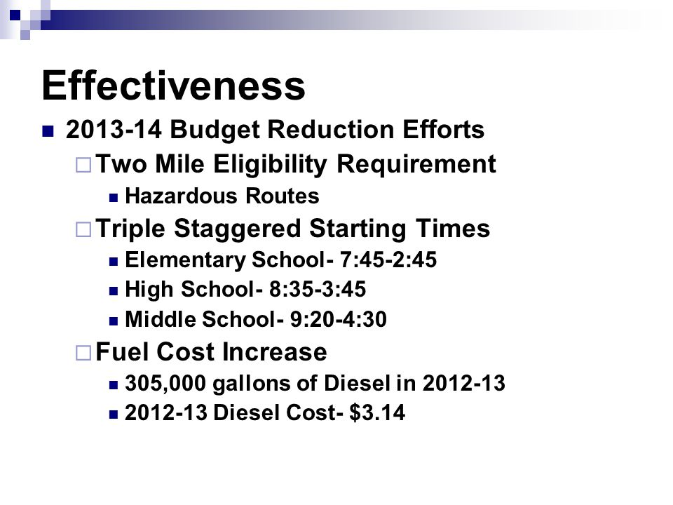 Effectiveness 2013-14 Budget Reduction Efforts  Two Mile Eligibility Requirement Hazardous Routes  Triple Staggered Starting Times Elementary School- 7:45-2:45 High School- 8:35-3:45 Middle School- 9:20-4:30  Fuel Cost Increase 305,000 gallons of Diesel in 2012-13 2012-13 Diesel Cost- $3.14
