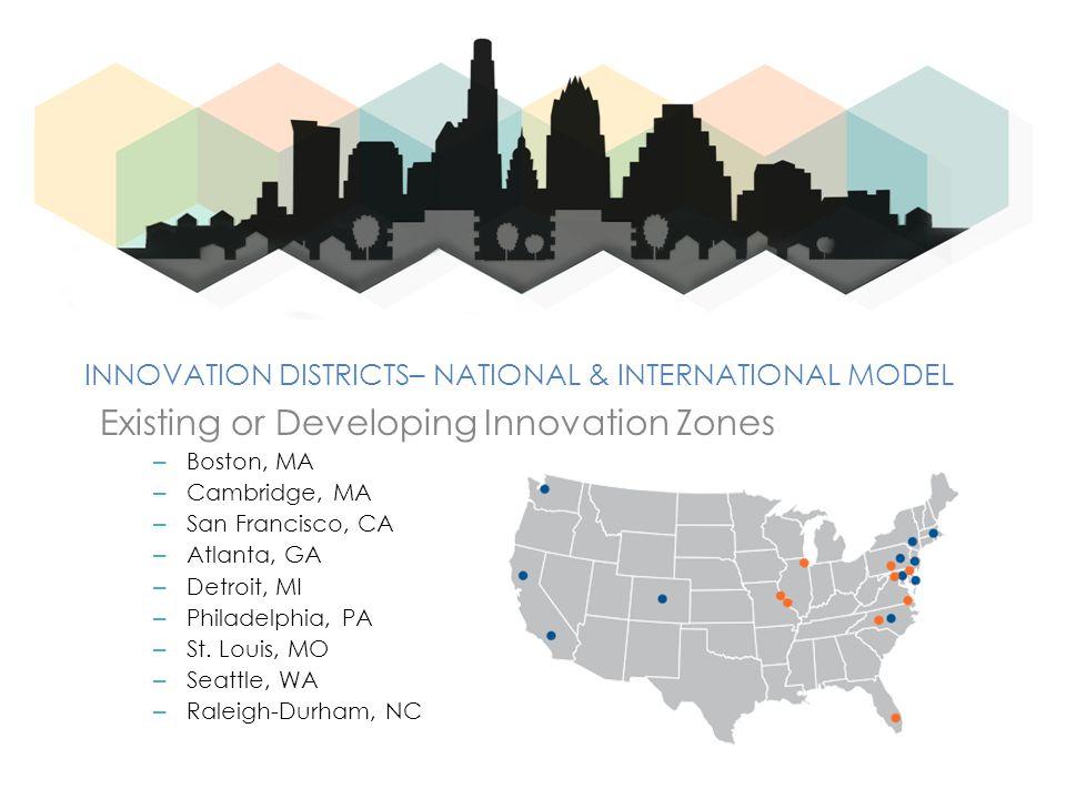INNOVATION DISTRICTS– NATIONAL & INTERNATIONAL MODEL Existing or Developing Innovation Zones – Boston, MA – Cambridge, MA – San Francisco, CA – Atlanta, GA – Detroit, MI – Philadelphia, PA – St.