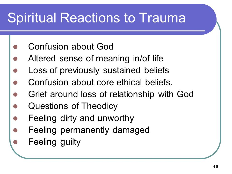 19 Spiritual Reactions to Trauma Confusion about God Altered sense of meaning in/of life Loss of previously sustained beliefs Confusion about core ethical beliefs.