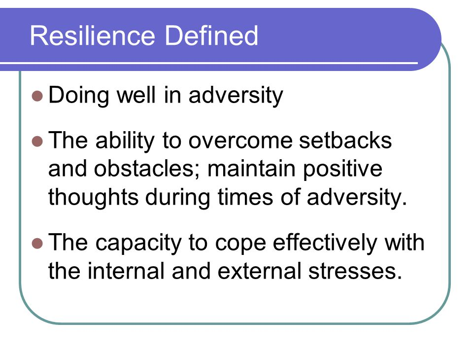 Resilience Defined Doing well in adversity The ability to overcome setbacks and obstacles; maintain positive thoughts during times of adversity.