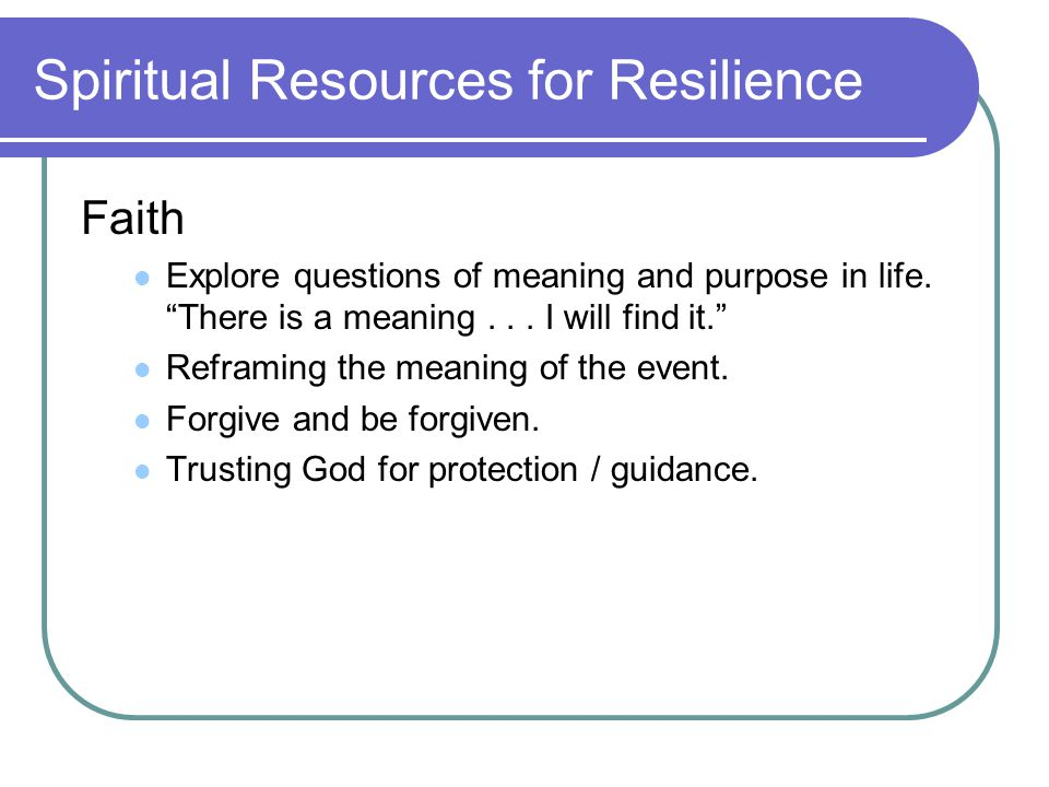 Spiritual Resources for Resilience Faith Explore questions of meaning and purpose in life.
