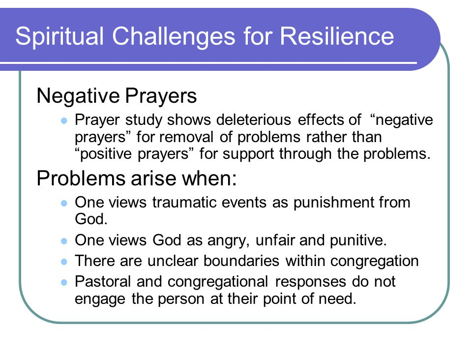 Spiritual Challenges for Resilience Negative Prayers Prayer study shows deleterious effects of negative prayers for removal of problems rather than positive prayers for support through the problems.