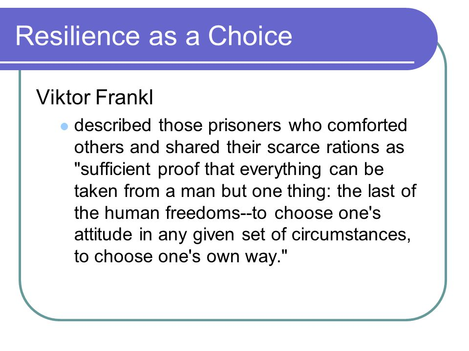 Resilience as a Choice Viktor Frankl described those prisoners who comforted others and shared their scarce rations as sufficient proof that everything can be taken from a man but one thing: the last of the human freedoms--to choose one s attitude in any given set of circumstances, to choose one s own way.