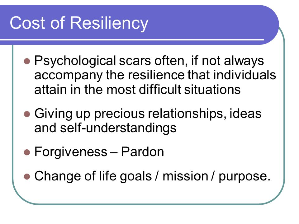 Cost of Resiliency Psychological scars often, if not always accompany the resilience that individuals attain in the most difficult situations Giving up precious relationships, ideas and self-understandings Forgiveness – Pardon Change of life goals / mission / purpose.