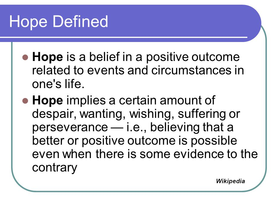 Hope Defined Hope is a belief in a positive outcome related to events and circumstances in one s life.