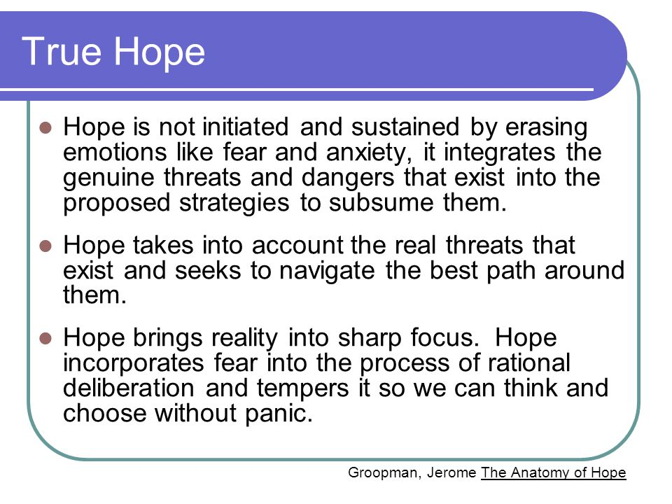 True Hope Hope is not initiated and sustained by erasing emotions like fear and anxiety, it integrates the genuine threats and dangers that exist into the proposed strategies to subsume them.