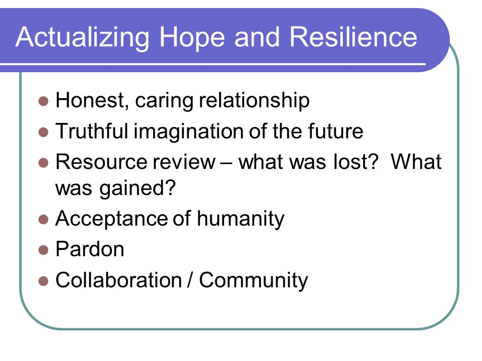 Actualizing Hope and Resilience Honest, caring relationship Truthful imagination of the future Resource review – what was lost.