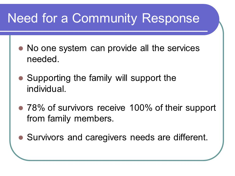 Need for a Community Response No one system can provide all the services needed.