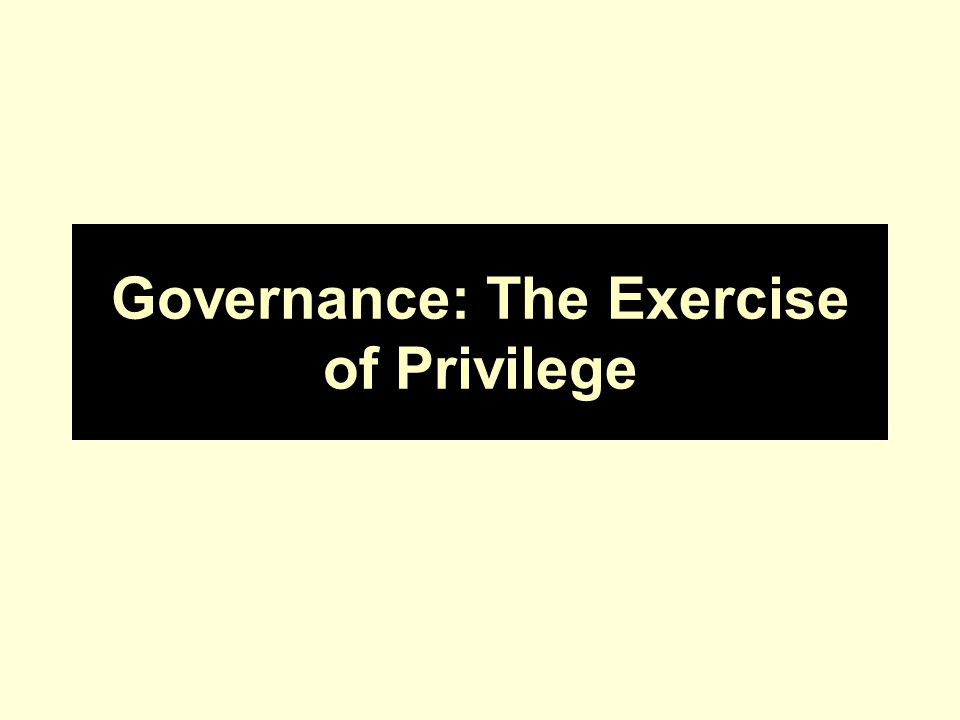 Governance: The Exercise of Privilege