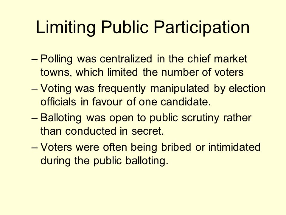 Limiting Public Participation –Polling was centralized in the chief market towns, which limited the number of voters –Voting was frequently manipulated by election officials in favour of one candidate.