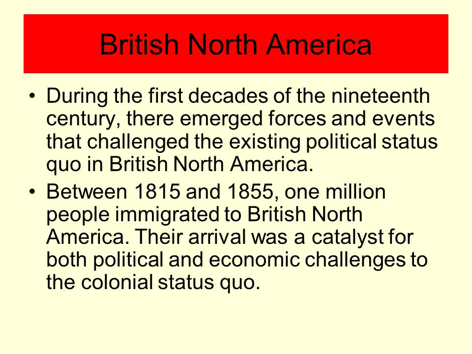 British North America During the first decades of the nineteenth century, there emerged forces and events that challenged the existing political status quo in British North America.