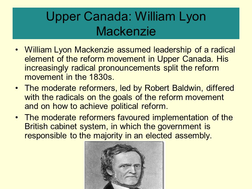 Upper Canada: William Lyon Mackenzie William Lyon Mackenzie assumed leadership of a radical element of the reform movement in Upper Canada.