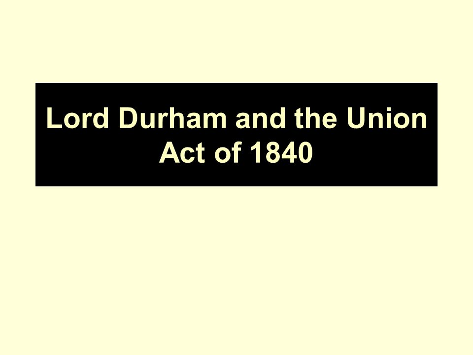 Lord Durham and the Union Act of 1840