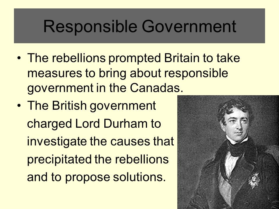 Responsible Government The rebellions prompted Britain to take measures to bring about responsible government in the Canadas.