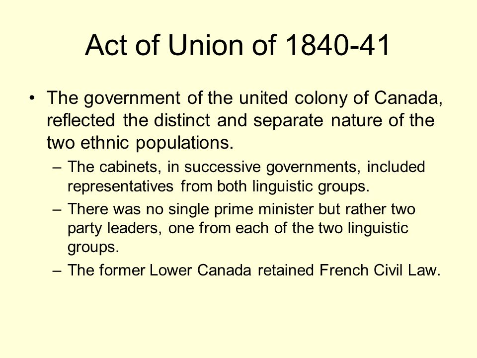 Act of Union of 1840-41 The government of the united colony of Canada, reflected the distinct and separate nature of the two ethnic populations. –The