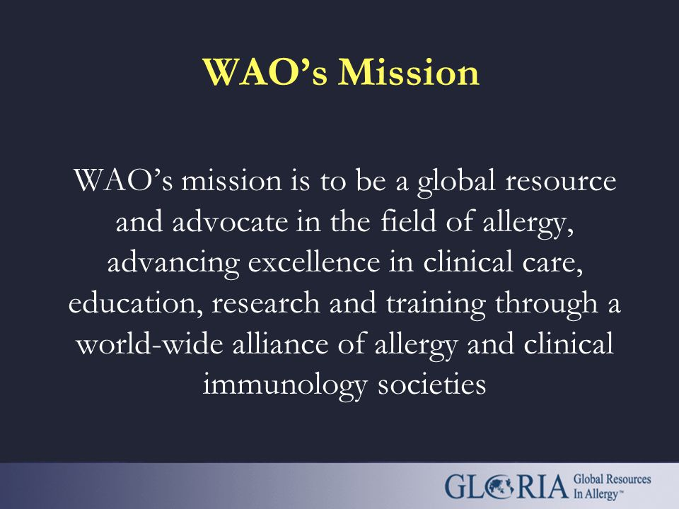 WAO's Mission WAO's mission is to be a global resource and advocate in the field of allergy, advancing excellence in clinical care, education, research and training through a world-wide alliance of allergy and clinical immunology societies