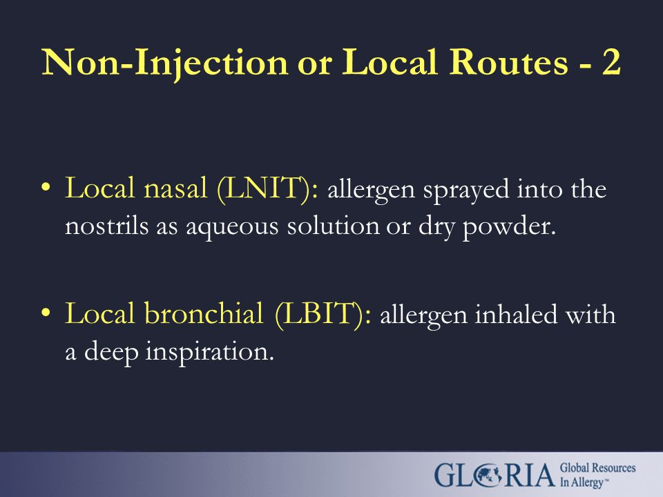 Non-Injection or Local Routes - 1 Oral immunotherapy (OIT): allergen immediately swallowed, as drops, tablets or capsules. Sublingual immunotherapy (S