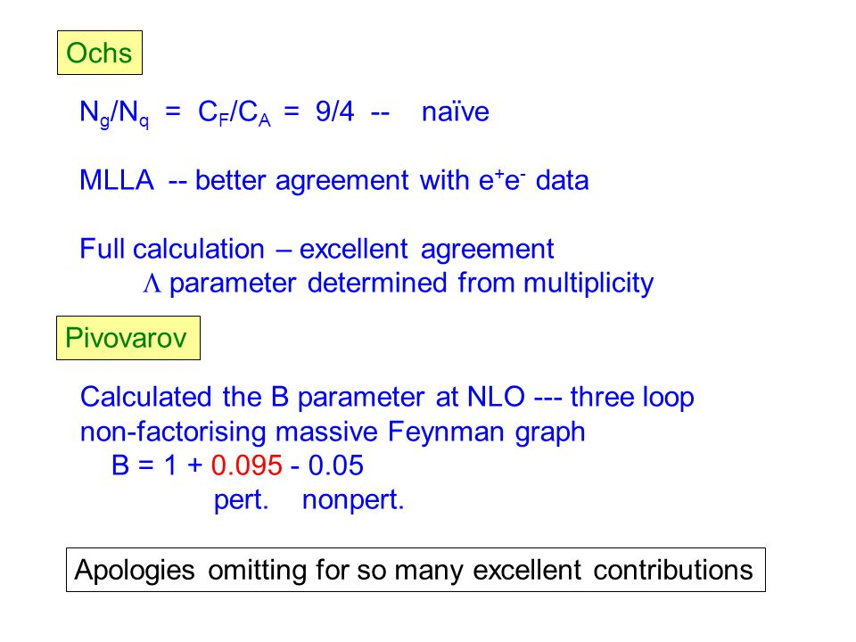 Ochs N g /N q = C F /C A = 9/4 -- naïve MLLA -- better agreement with e + e - data Full calculation – excellent agreement  parameter determined from multiplicity Pivovarov Calculated the B parameter at NLO --- three loop non-factorising massive Feynman graph B = 1 + 0.095 - 0.05 pert.