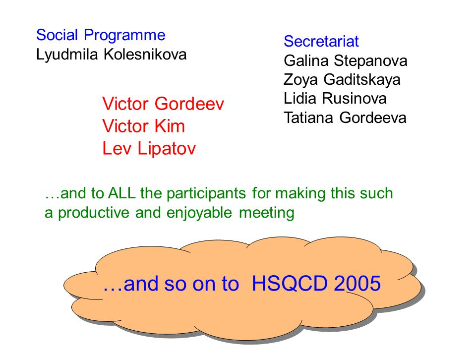 Social Programme Lyudmila Kolesnikova Secretariat Galina Stepanova Zoya Gaditskaya Lidia Rusinova Tatiana Gordeeva Victor Gordeev Victor Kim Lev Lipatov …and to ALL the participants for making this such a productive and enjoyable meeting …and so on to HSQCD 2005