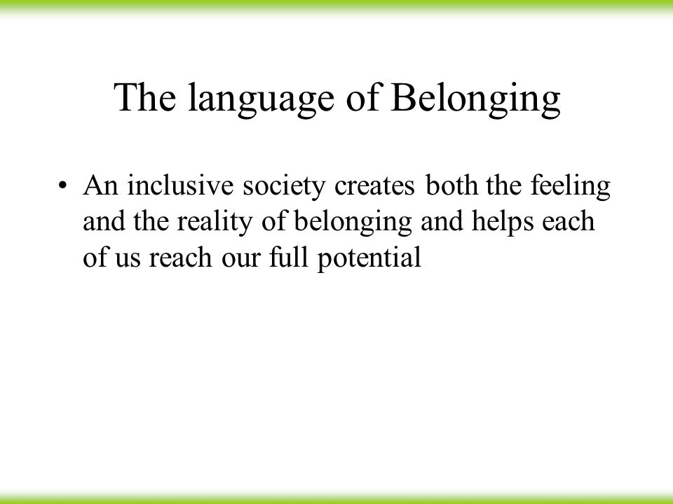 The language of Belonging An inclusive society creates both the feeling and the reality of belonging and helps each of us reach our full potential